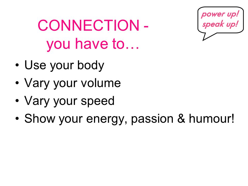 CONNECTION - you have to… Use your body Vary your volume Vary your speed Show your energy, passion & humour!