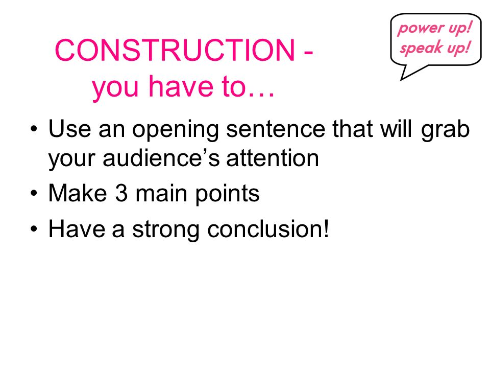 CONSTRUCTION - you have to… Use an opening sentence that will grab your audiences attention Make 3 main points Have a strong conclusion!