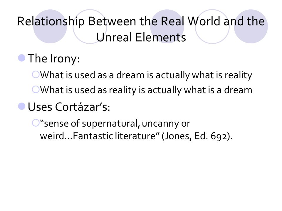 Relationship Between the Real World and the Unreal Elements The Irony: What is used as a dream is actually what is reality What is used as reality is actually what is a dream Uses Cortázars: sense of supernatural, uncanny or weird…Fantastic literature (Jones, Ed.