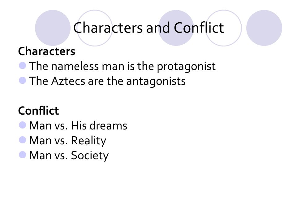 Characters and Conflict Characters The nameless man is the protagonist The Aztecs are the antagonists Conflict Man vs. His dreams Man vs. Reality Man