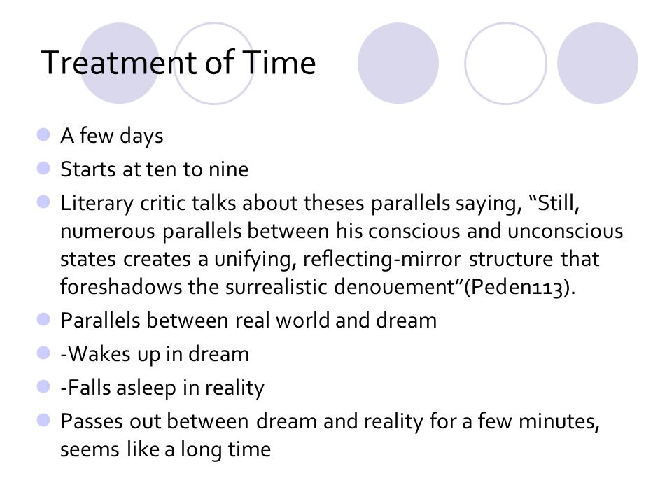 Treatment of Time A few days Starts at ten to nine Literary critic talks about theses parallels saying, Still, numerous parallels between his conscious and unconscious states creates a unifying, reflecting-mirror structure that foreshadows the surrealistic denouement(Peden113).
