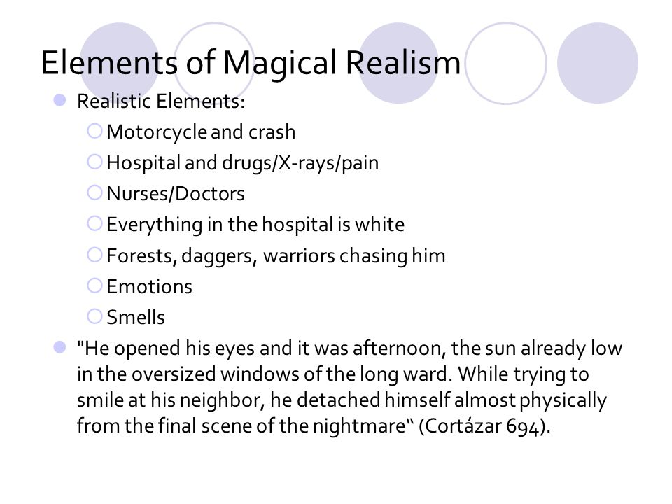 Elements of Magical Realism Realistic Elements: Motorcycle and crash Hospital and drugs/X-rays/pain Nurses/Doctors Everything in the hospital is white