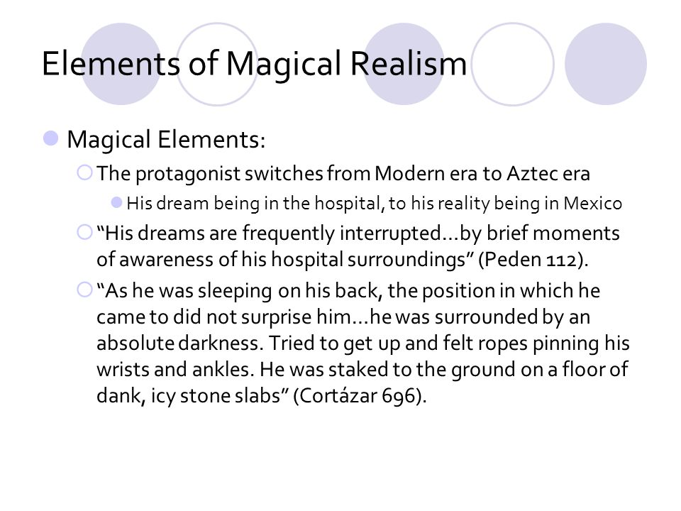 Elements of Magical Realism Magical Elements: The protagonist switches from Modern era to Aztec era His dream being in the hospital, to his reality being in Mexico His dreams are frequently interrupted…by brief moments of awareness of his hospital surroundings (Peden 112).