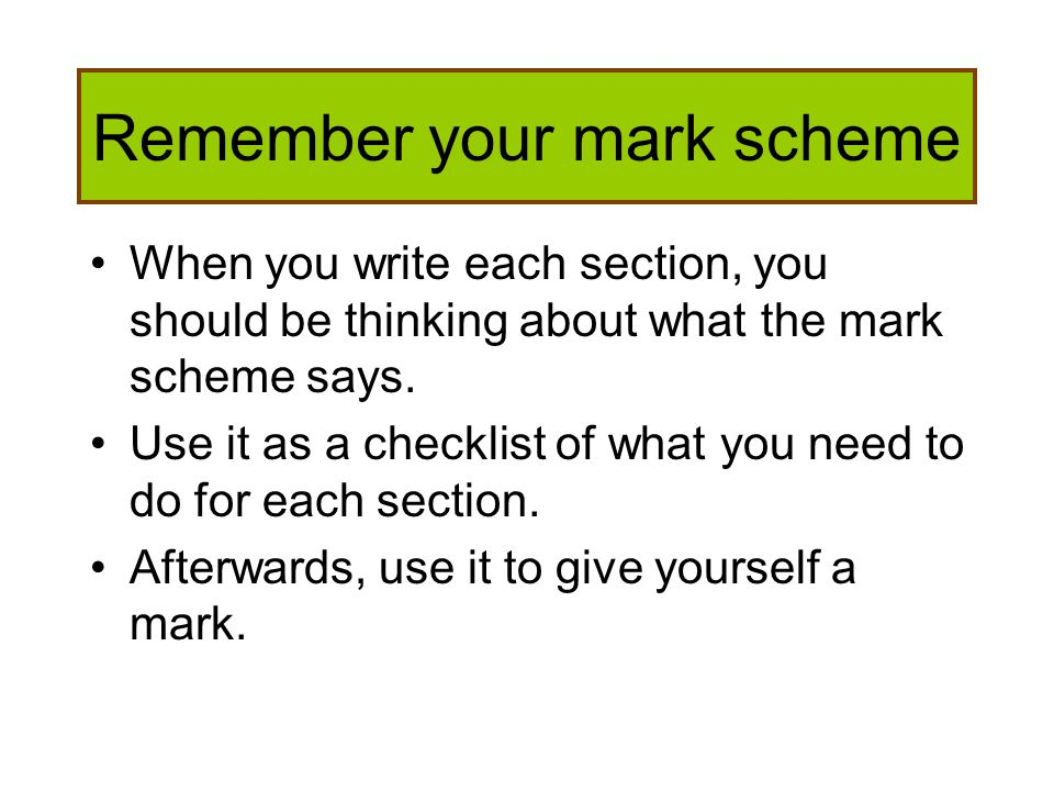 Remember your mark scheme When you write each section, you should be thinking about what the mark scheme says. Use it as a checklist of what you need