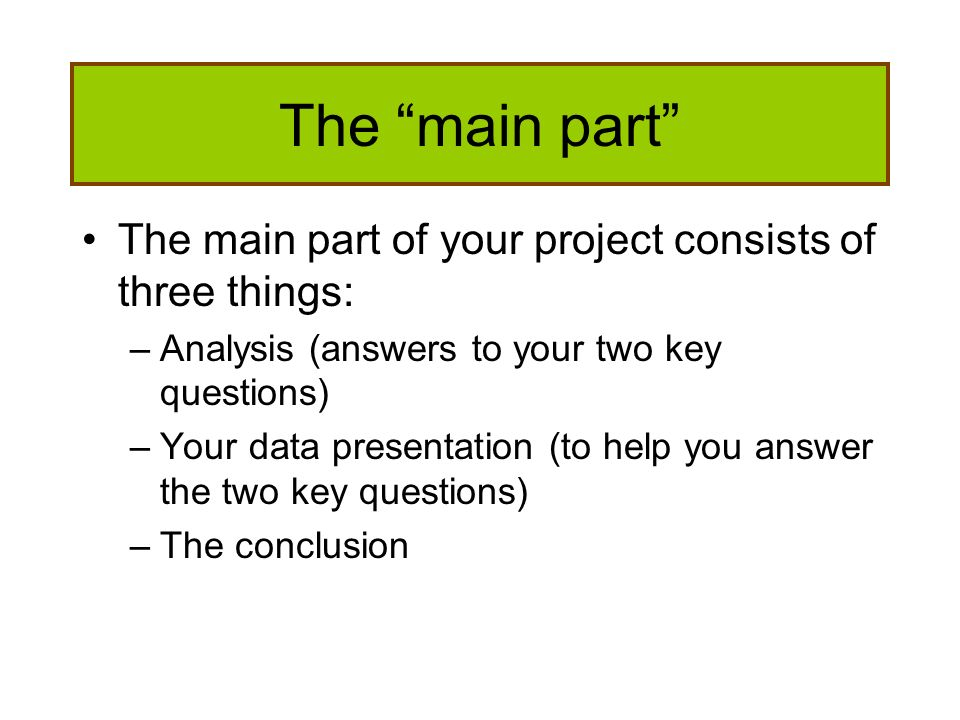 The main part The main part of your project consists of three things: –Analysis (answers to your two key questions) –Your data presentation (to help y