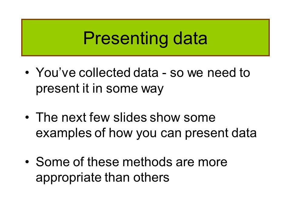Presenting data Youve collected data - so we need to present it in some way The next few slides show some examples of how you can present data Some of