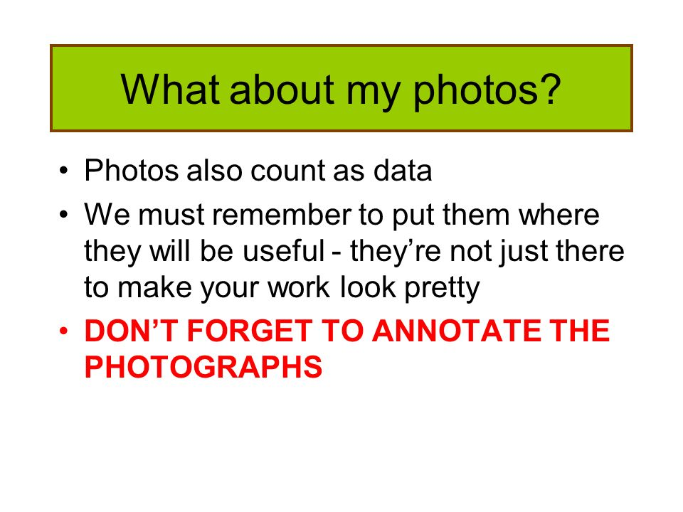 What about my photos? Photos also count as data We must remember to put them where they will be useful - theyre not just there to make your work look