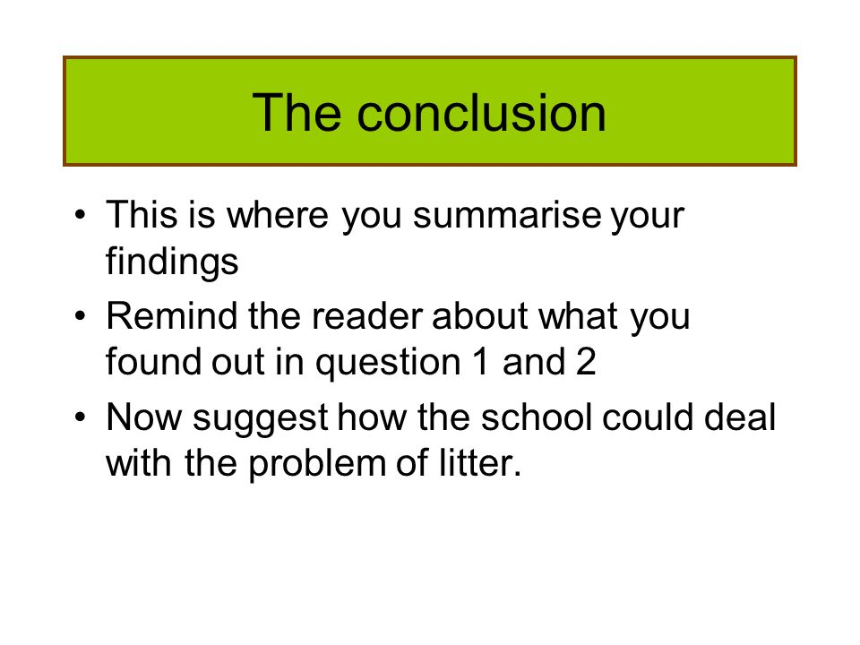 The conclusion This is where you summarise your findings Remind the reader about what you found out in question 1 and 2 Now suggest how the school cou