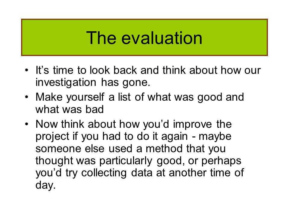 The evaluation Its time to look back and think about how our investigation has gone. Make yourself a list of what was good and what was bad Now think