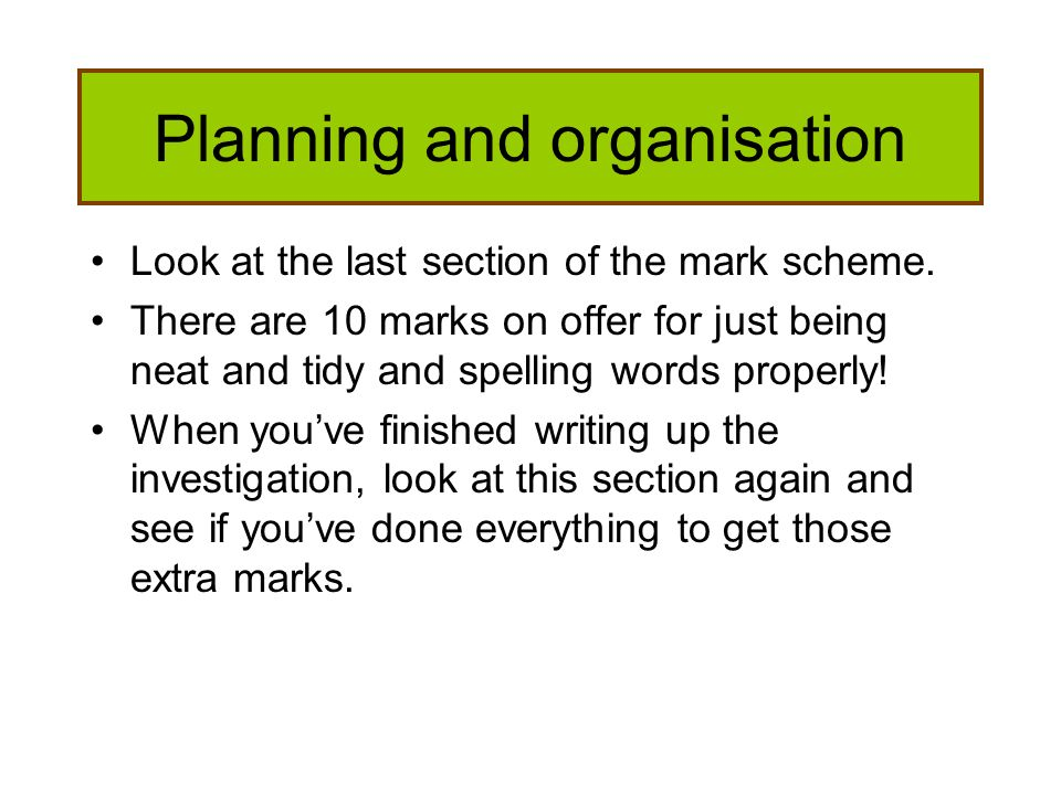 Planning and organisation Look at the last section of the mark scheme. There are 10 marks on offer for just being neat and tidy and spelling words pro