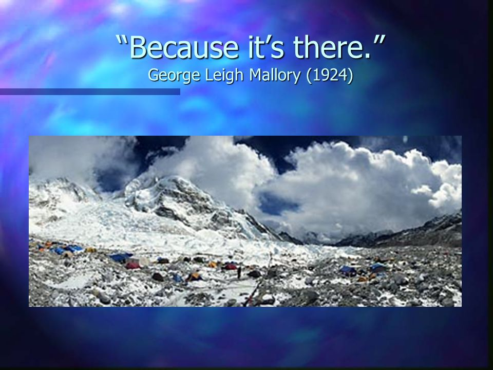 Because its there. George Leigh Mallory (1924)