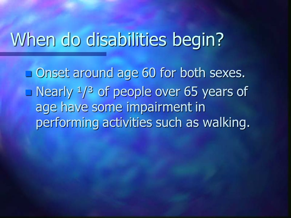 When do disabilities begin? n Onset around age 60 for both sexes. n Nearly ¹/³ of people over 65 years of age have some impairment in performing activ