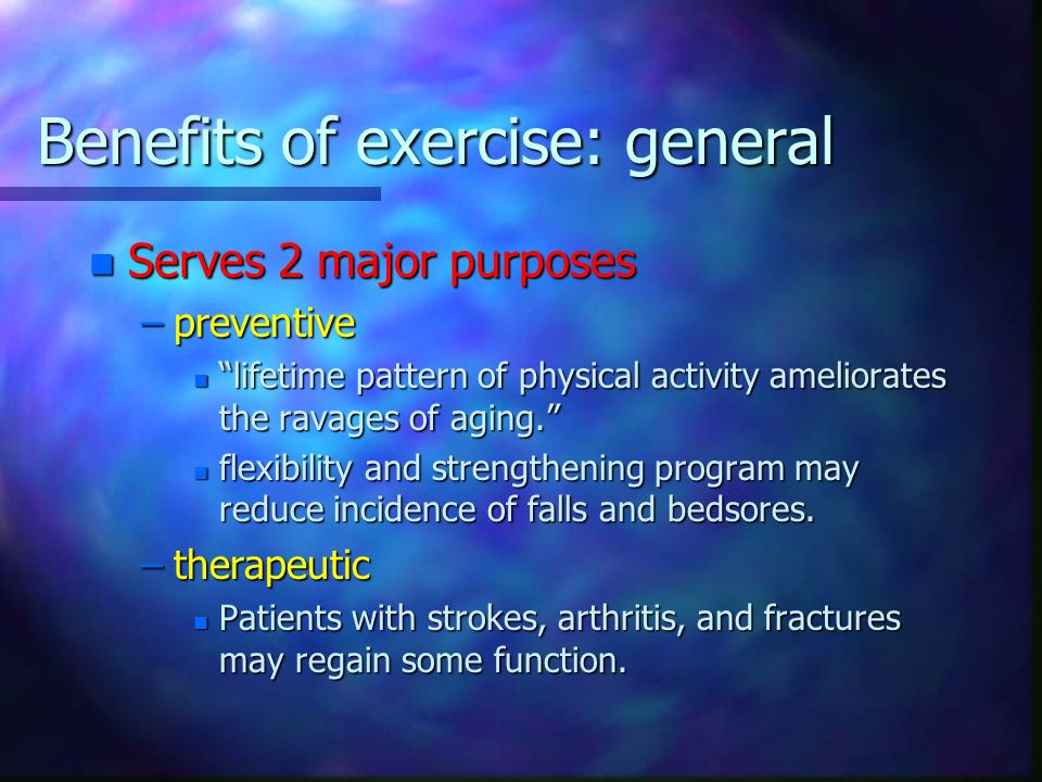 Benefits of exercise: general n Serves 2 major purposes –preventive n lifetime pattern of physical activity ameliorates the ravages of aging. n flexib