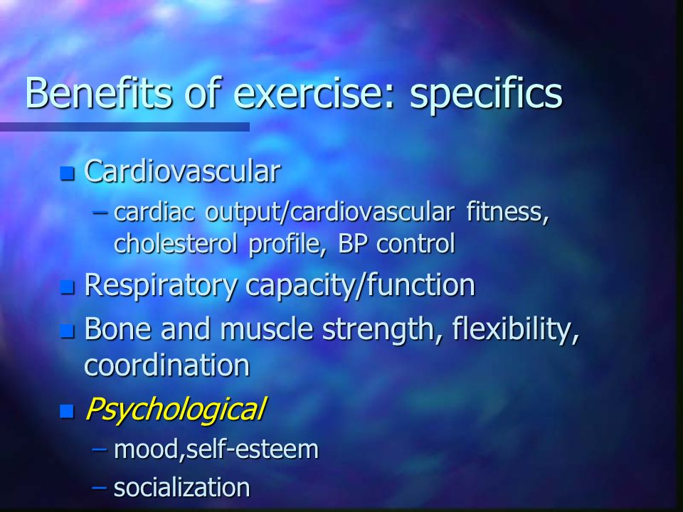 Benefits of exercise: specifics n Cardiovascular –cardiac output/cardiovascular fitness, cholesterol profile, BP control n Respiratory capacity/functi