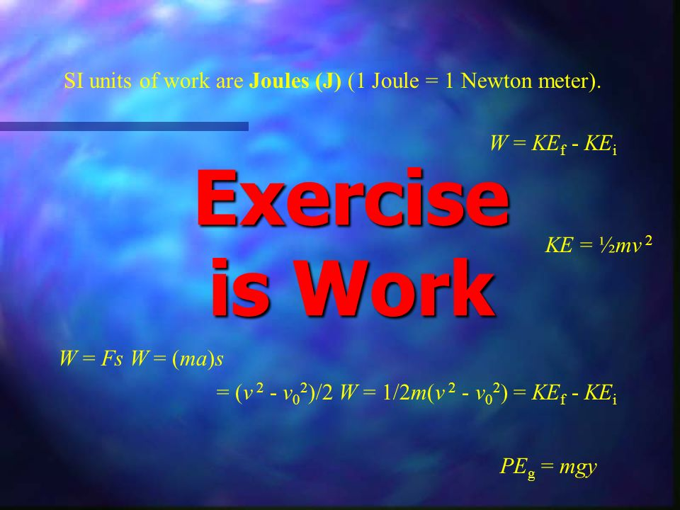 Exercise is Work SI units of work are Joules (J) (1 Joule = 1 Newton meter). W = KE f - KE i KE = ½mv 2 W = Fs W = (ma)s = (v 2 - v 0 2 )/2 W = 1/2m(v