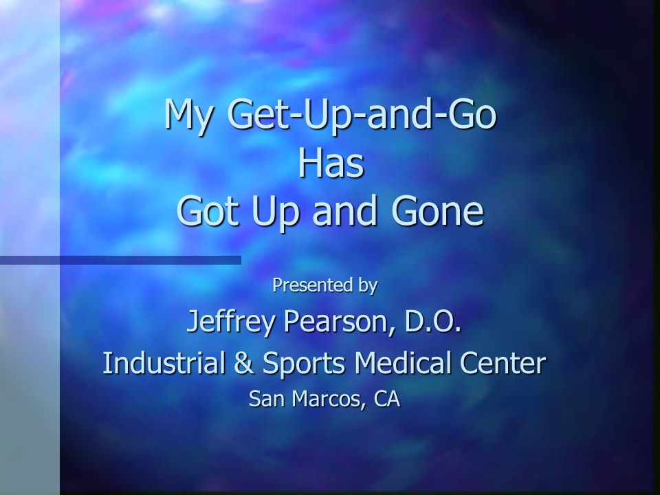 My Get-Up-and-Go Has Got Up and Gone Presented by Jeffrey Pearson, D.O. Industrial & Sports Medical Center San Marcos, CA
