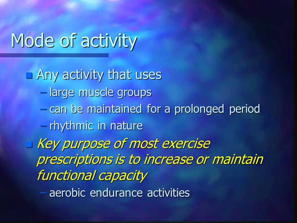 Mode of activity n Any activity that uses –large muscle groups –can be maintained for a prolonged period –rhythmic in nature n Key purpose of most exe