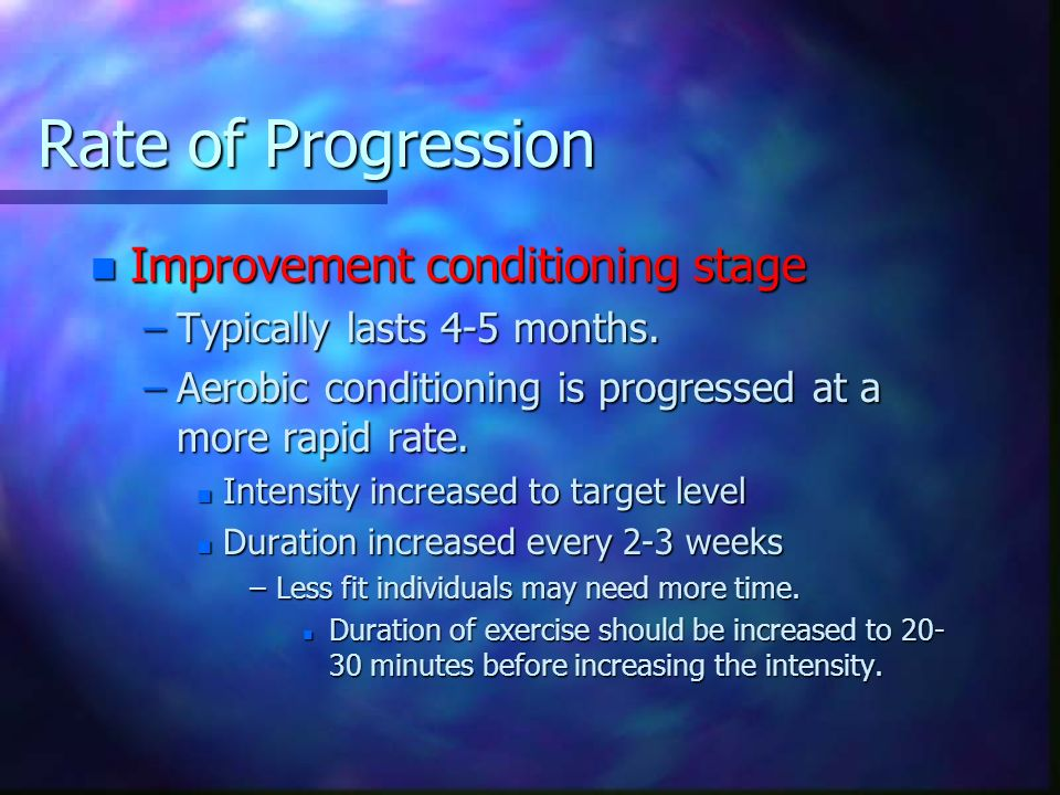 Rate of Progression n Improvement conditioning stage –Typically lasts 4-5 months. –Aerobic conditioning is progressed at a more rapid rate. n Intensit