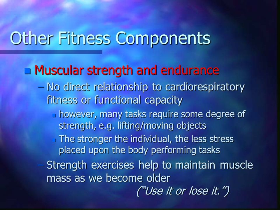 Other Fitness Components n Muscular strength and endurance –No direct relationship to cardiorespiratory fitness or functional capacity n however, many