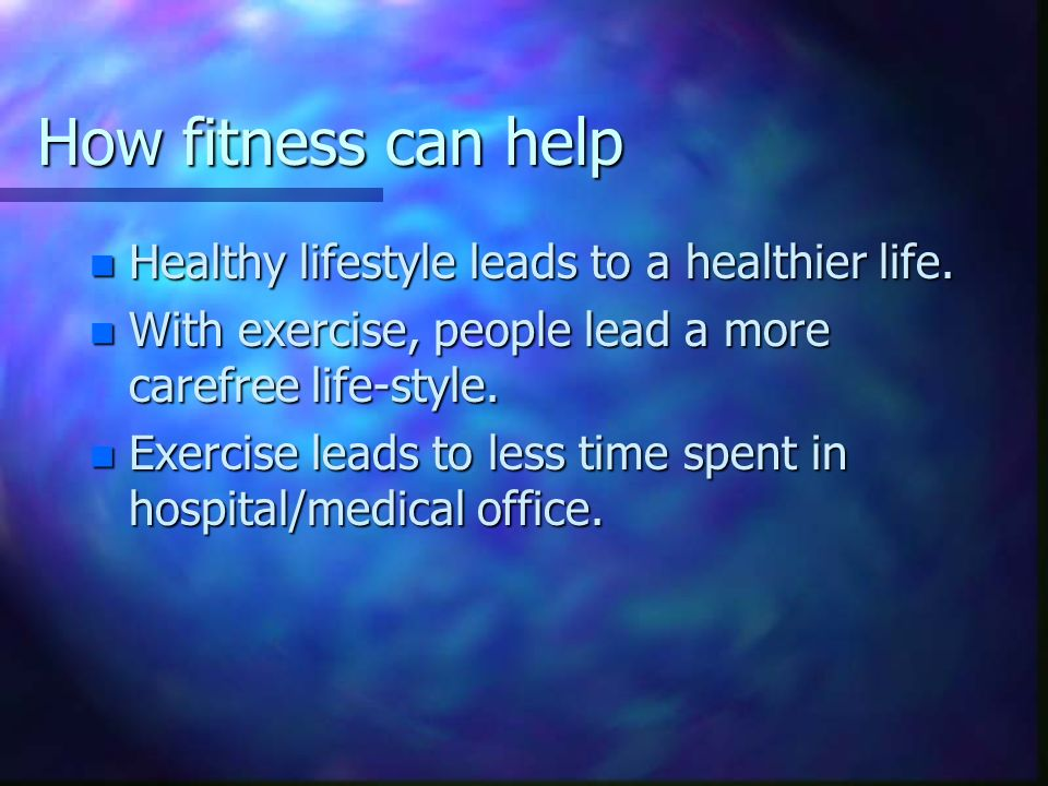How fitness can help n Healthy lifestyle leads to a healthier life. n With exercise, people lead a more carefree life-style. n Exercise leads to less
