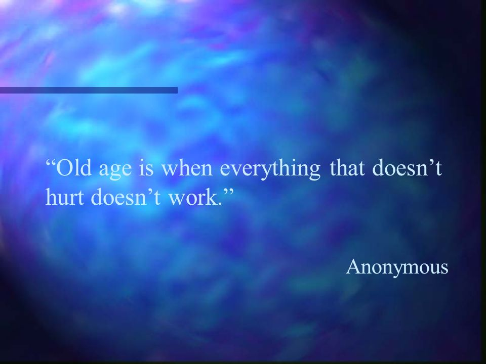 Old age is when everything that doesnt hurt doesnt work. Anonymous