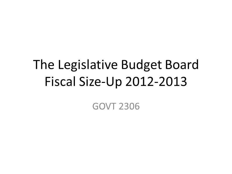 The Legislative Budget Board Fiscal Size-Up 2012-2013 GOVT 2306