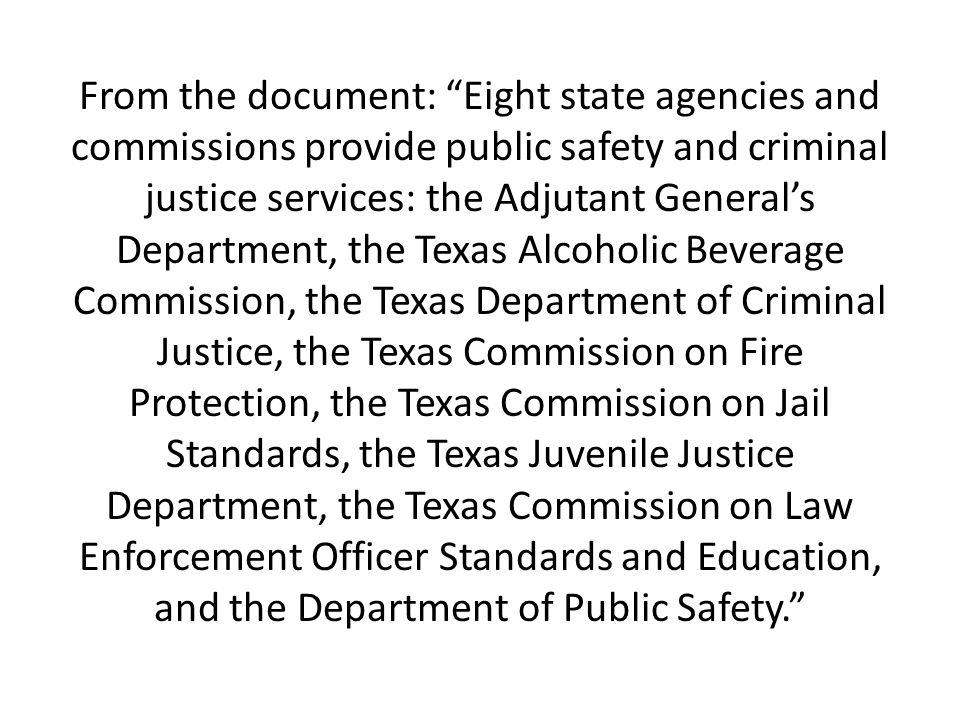 From the document: Eight state agencies and commissions provide public safety and criminal justice services: the Adjutant Generals Department, the Tex