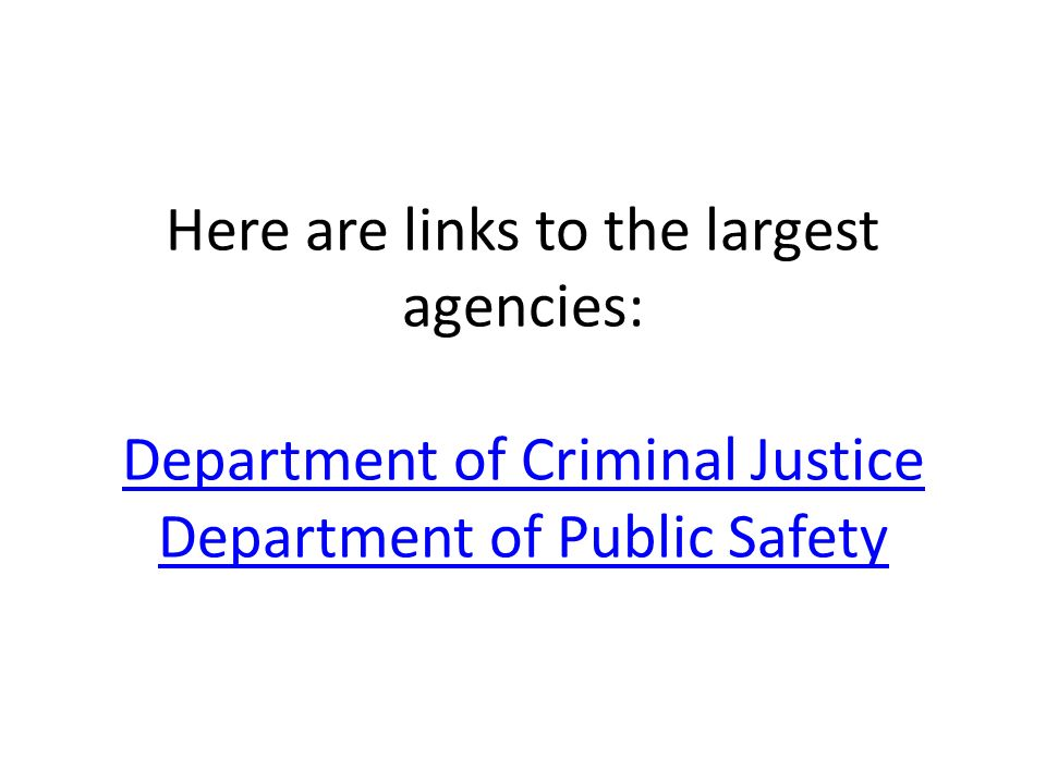 Here are links to the largest agencies: Department of Criminal Justice Department of Public Safety Department of Criminal Justice Department of Public