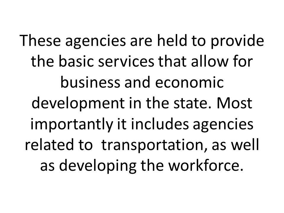 These agencies are held to provide the basic services that allow for business and economic development in the state. Most importantly it includes agen