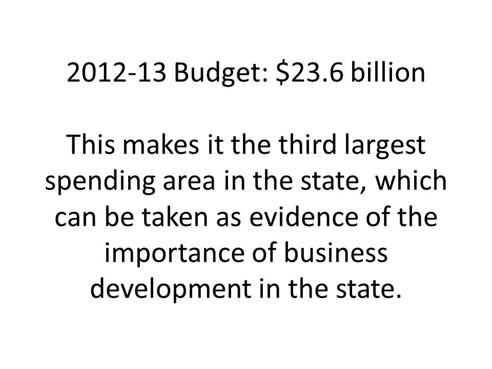 2012-13 Budget: $23.6 billion This makes it the third largest spending area in the state, which can be taken as evidence of the importance of business