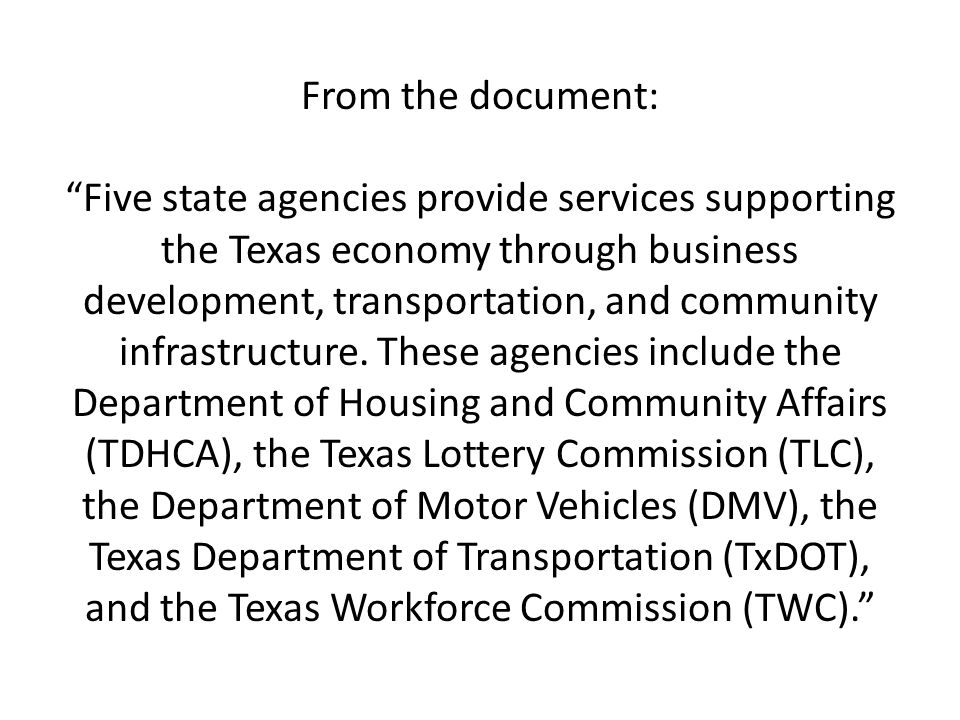 From the document: Five state agencies provide services supporting the Texas economy through business development, transportation, and community infra