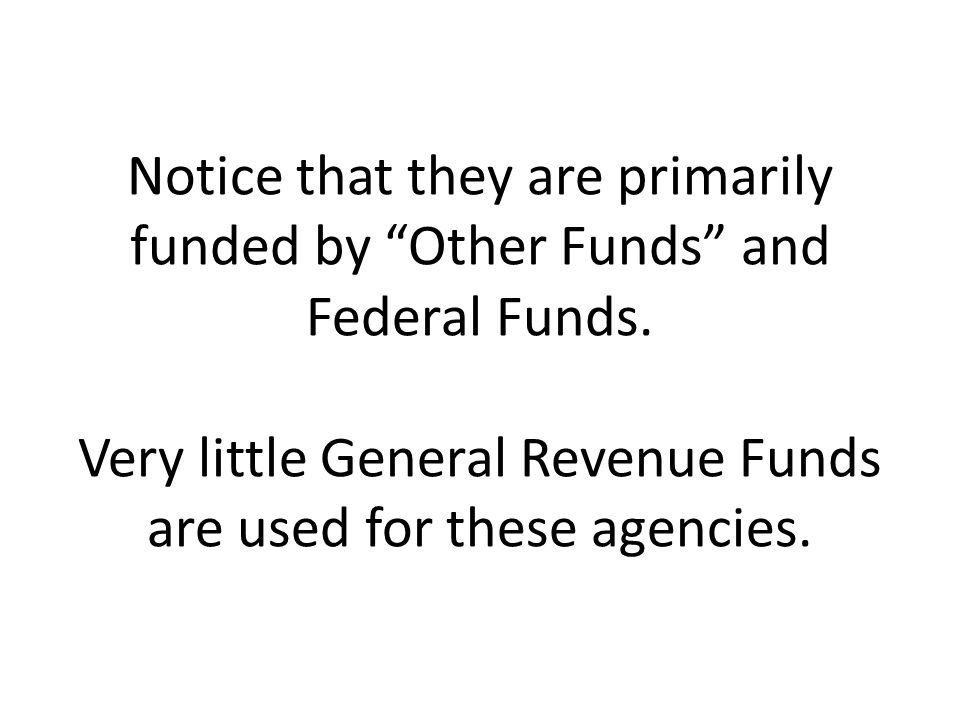 Notice that they are primarily funded by Other Funds and Federal Funds. Very little General Revenue Funds are used for these agencies.