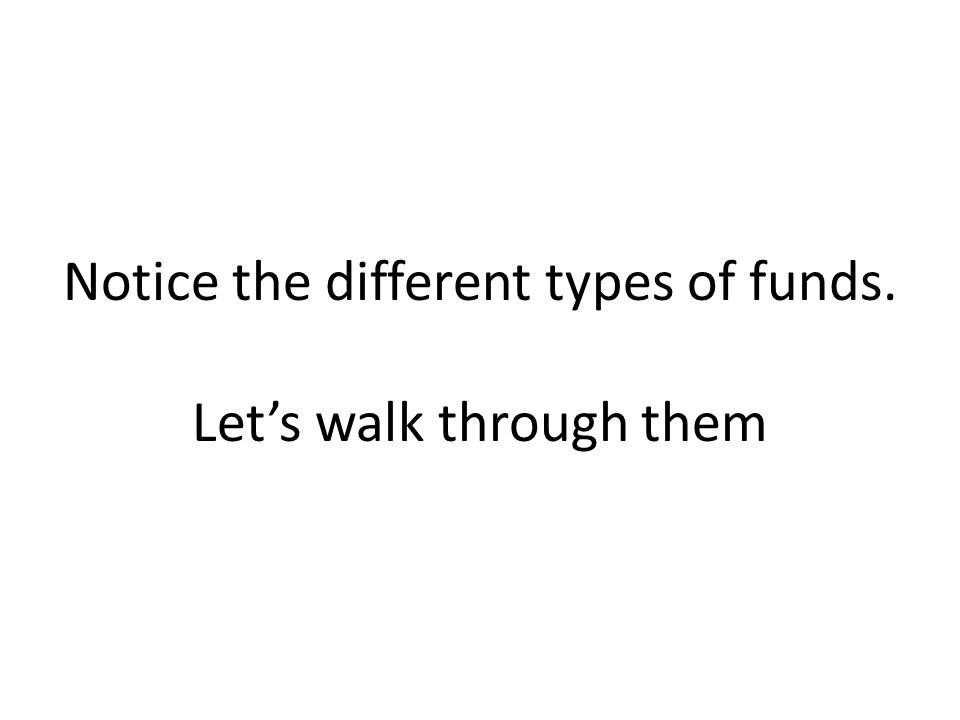 Notice the different types of funds. Lets walk through them