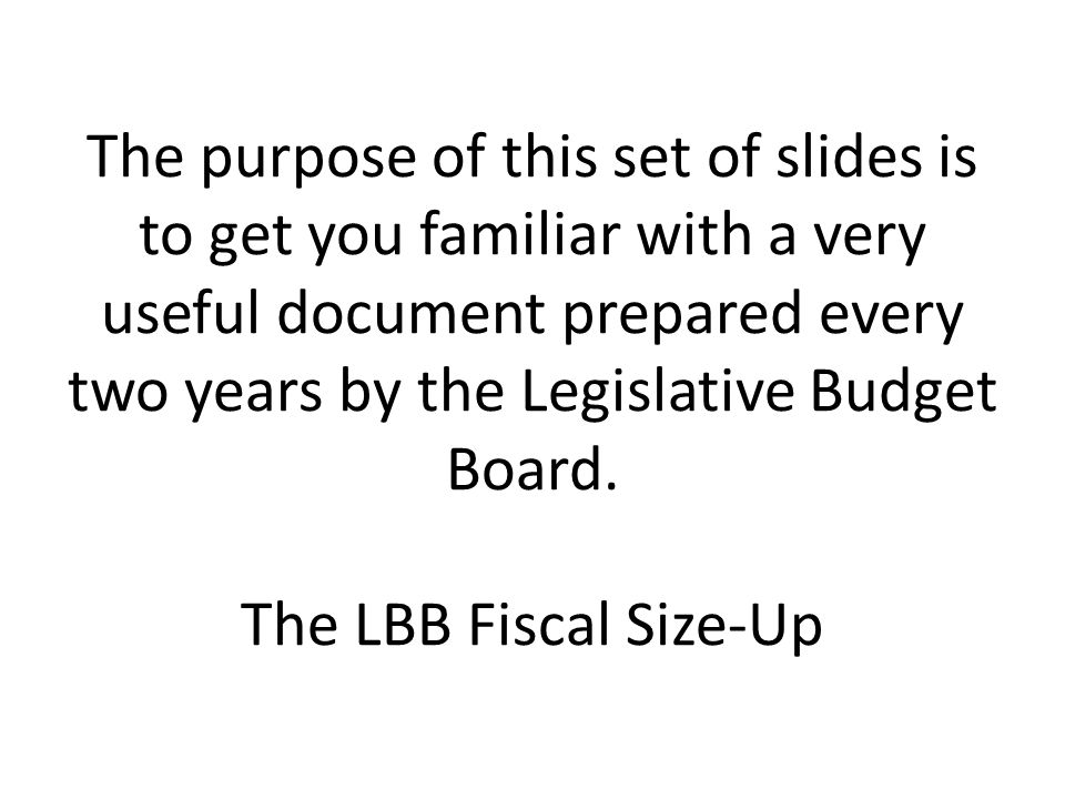 The purpose of this set of slides is to get you familiar with a very useful document prepared every two years by the Legislative Budget Board. The LBB