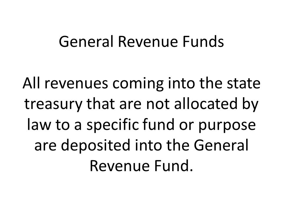 General Revenue Funds All revenues coming into the state treasury that are not allocated by law to a specific fund or purpose are deposited into the G