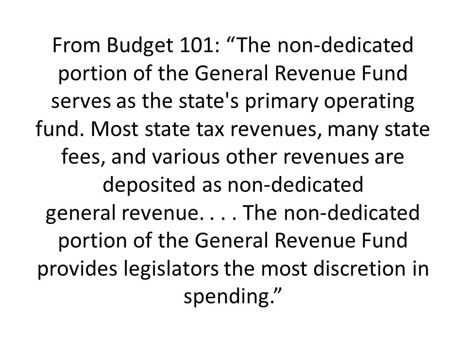 From Budget 101: The non-dedicated portion of the General Revenue Fund serves as the state's primary operating fund. Most state tax revenues, many sta