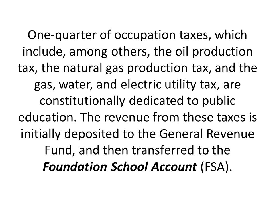 One-quarter of occupation taxes, which include, among others, the oil production tax, the natural gas production tax, and the gas, water, and electric