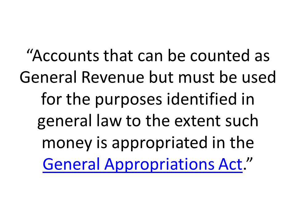 Accounts that can be counted as General Revenue but must be used for the purposes identified in general law to the extent such money is appropriated i