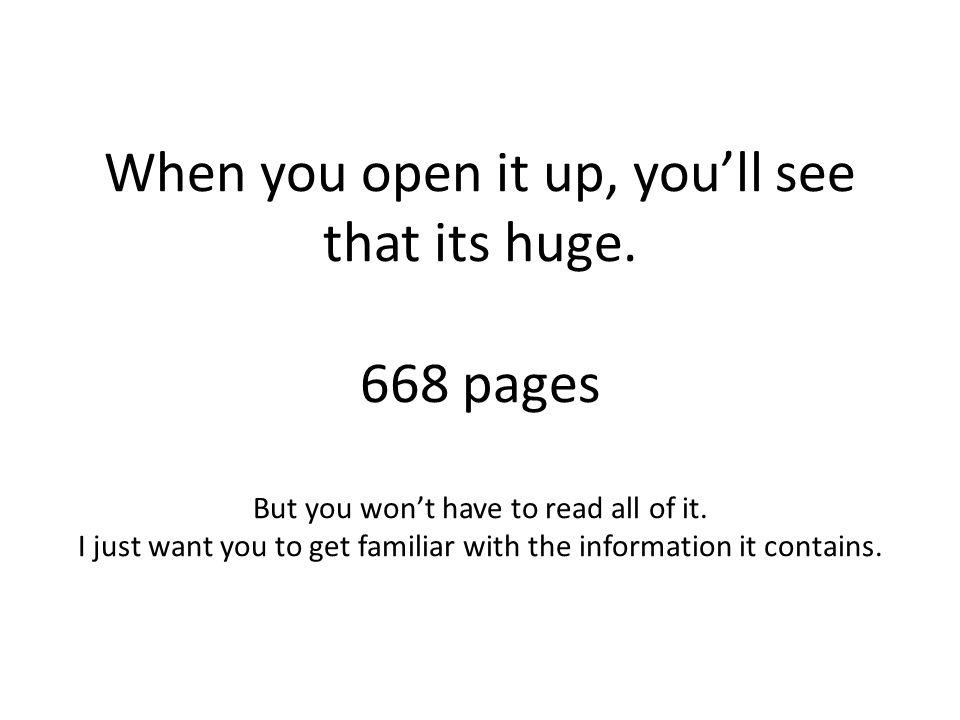 When you open it up, youll see that its huge. 668 pages But you wont have to read all of it. I just want you to get familiar with the information it c