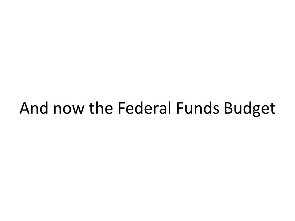 And now the Federal Funds Budget