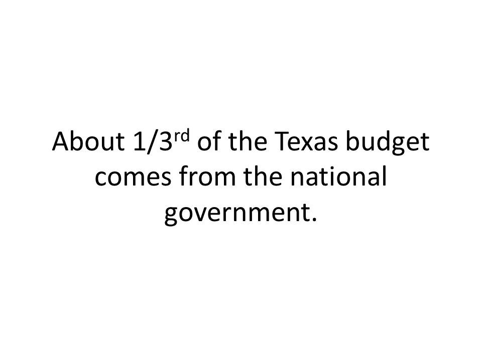 About 1/3 rd of the Texas budget comes from the national government.