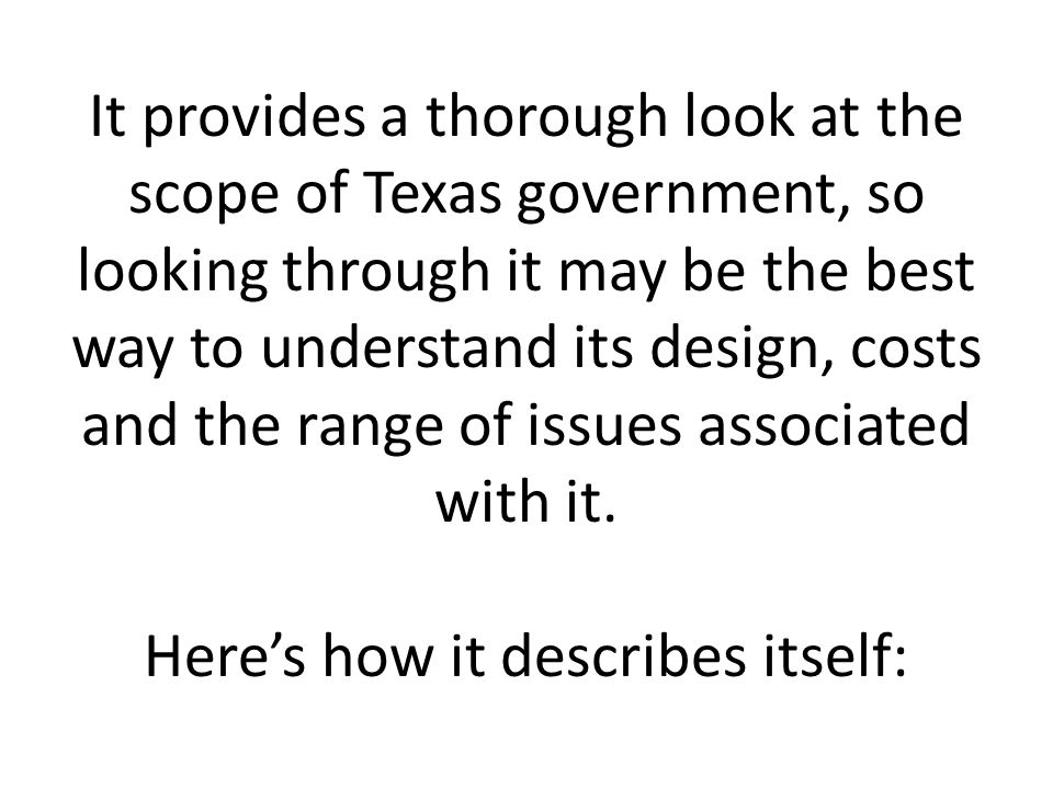 It provides a thorough look at the scope of Texas government, so looking through it may be the best way to understand its design, costs and the range