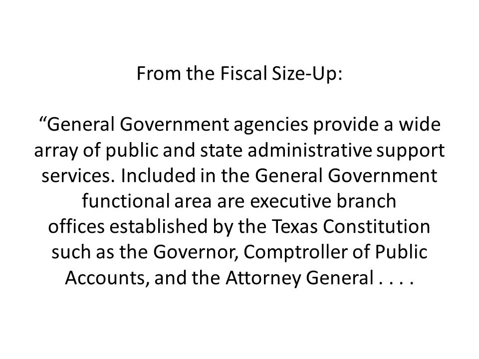 From the Fiscal Size-Up: General Government agencies provide a wide array of public and state administrative support services. Included in the General