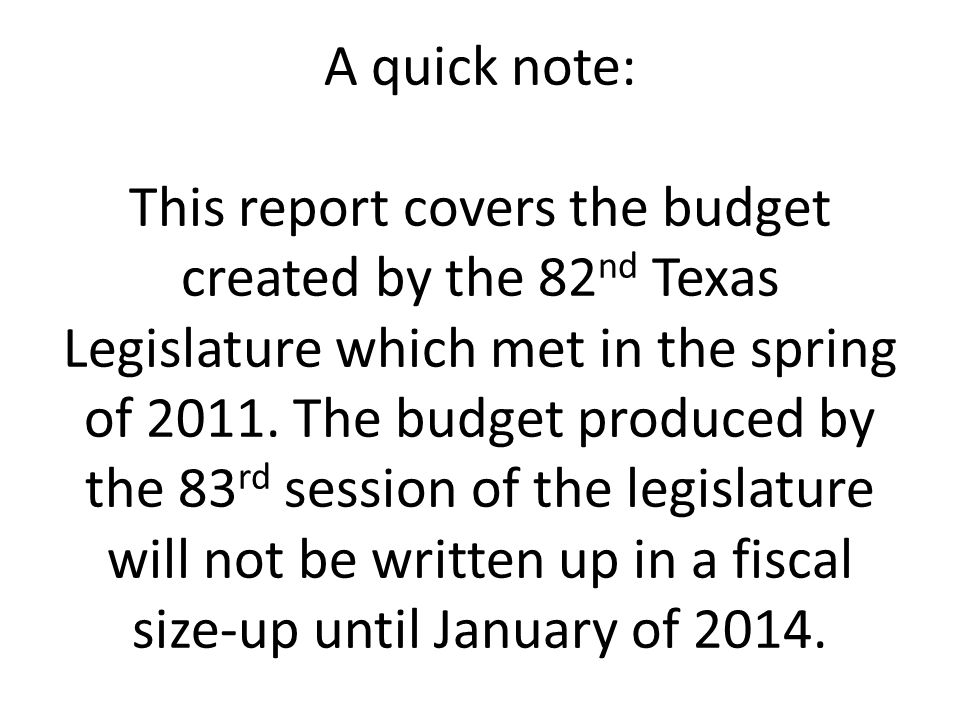 A quick note: This report covers the budget created by the 82 nd Texas Legislature which met in the spring of 2011. The budget produced by the 83 rd s