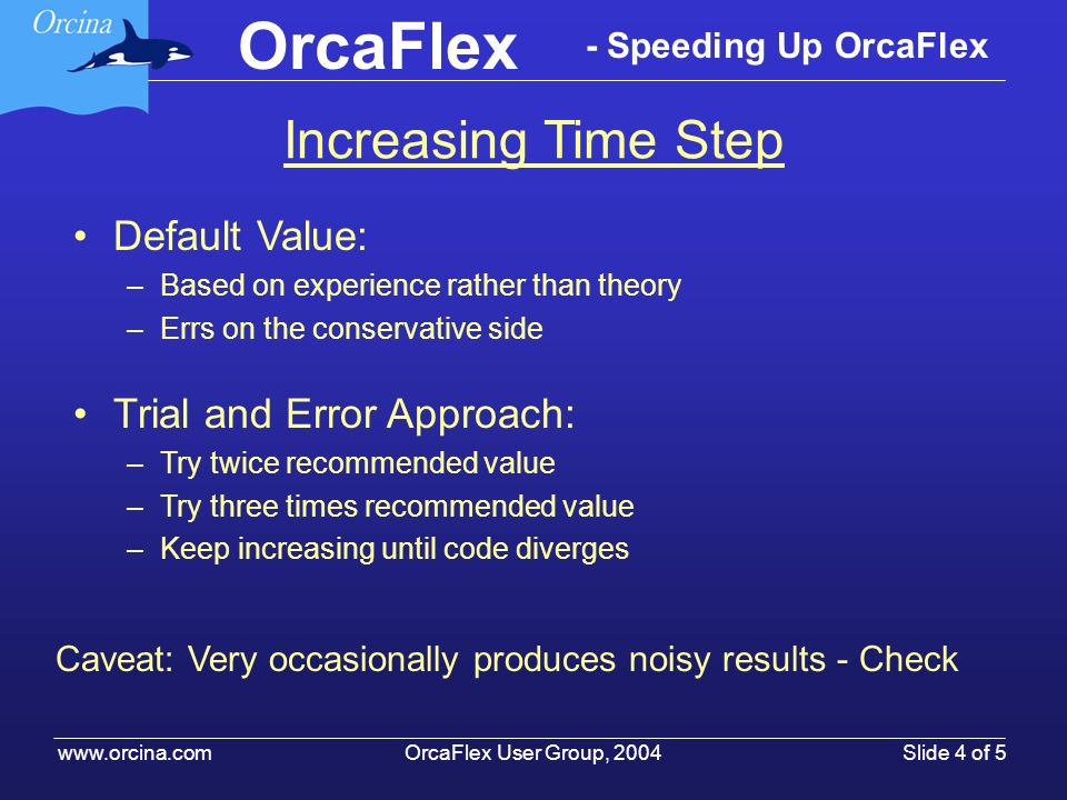 OrcaFlex User Group, 2004 www.orcina.com Slide 4 of 5 OrcaFlex - Speeding Up OrcaFlex Default Value: –Based on experience rather than theory –Errs on