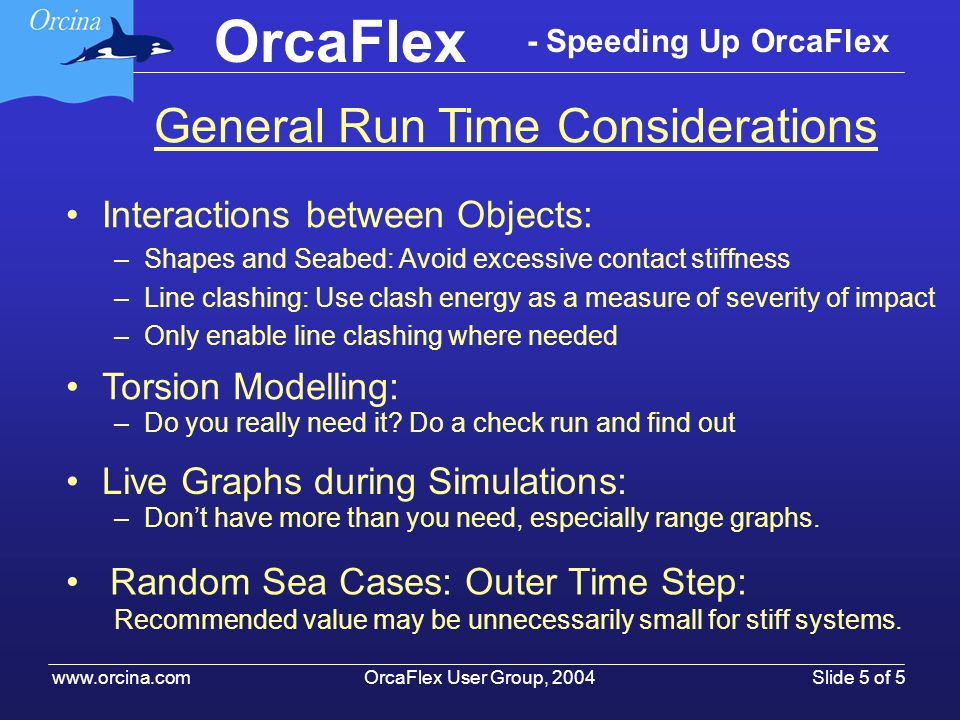OrcaFlex User Group, 2004 www.orcina.com Slide 5 of 5 OrcaFlex - Speeding Up OrcaFlex Interactions between Objects: –Shapes and Seabed: Avoid excessiv
