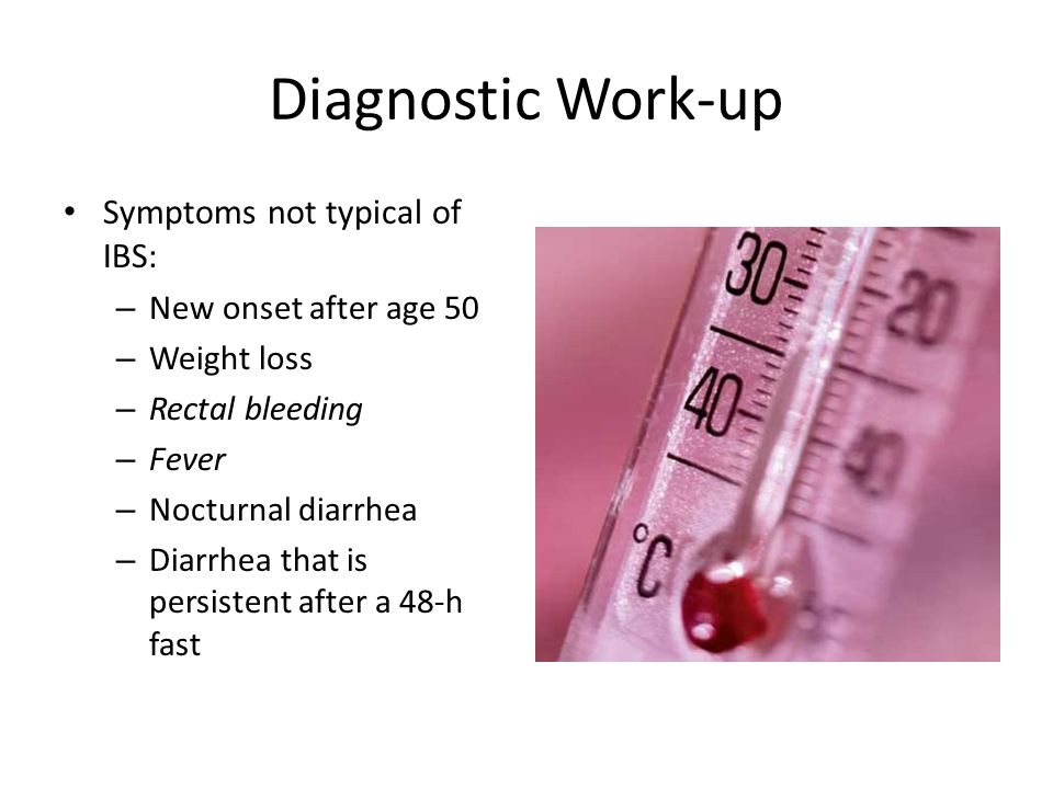 Diagnostic Work-up Symptoms not typical of IBS: – New onset after age 50 – Weight loss – Rectal bleeding – Fever – Nocturnal diarrhea – Diarrhea that is persistent after a 48-h fast