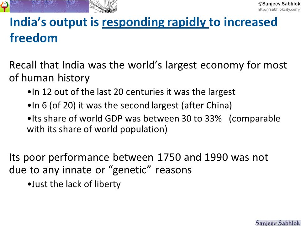 Indias output is responding rapidly to increased freedom Recall that India was the worlds largest economy for most of human history In 12 out of the last 20 centuries it was the largest In 6 (of 20) it was the second largest (after China) Its share of world GDP was between 30 to 33% (comparable with its share of world population) Its poor performance between 1750 and 1990 was not due to any innate or genetic reasons Just the lack of liberty