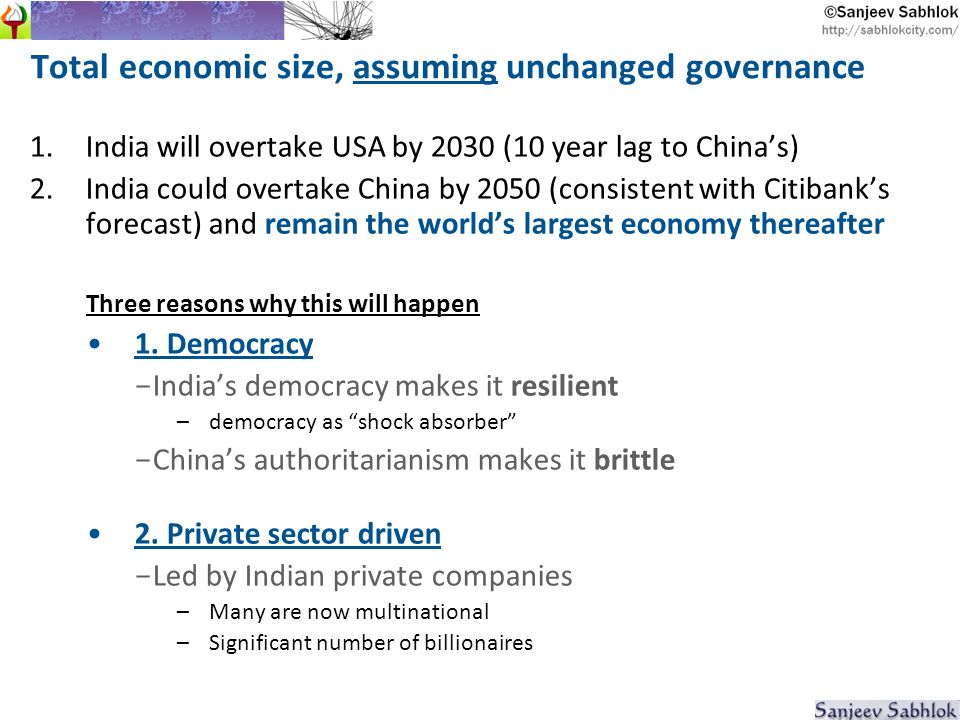 Total economic size, assuming unchanged governance 1.India will overtake USA by 2030 (10 year lag to Chinas) 2.India could overtake China by 2050 (consistent with Citibanks forecast) and remain the worlds largest economy thereafter Three reasons why this will happen 1.