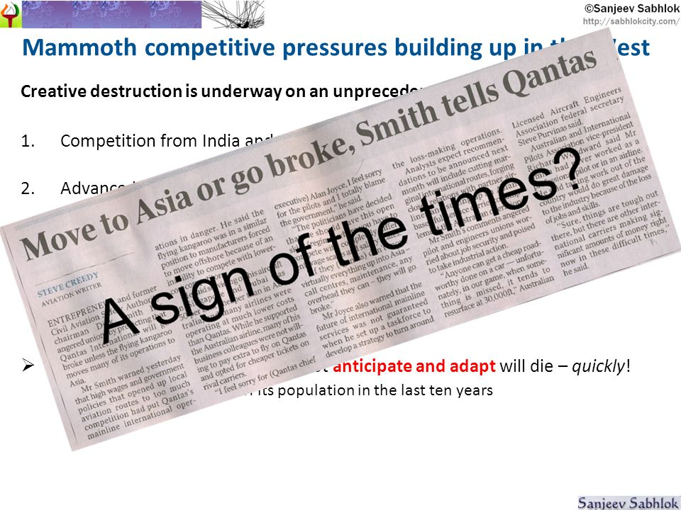 Mammoth competitive pressures building up in the West Creative destruction is underway on an unprecedented scale 1.Competition from India and China is just one of many pressures 2.Advanced technology is making thousands of jobs redundant Customer as producer (supermarket checkouts, airport baggage check-in) Robotics will at least partially replace teachers, personal assistants, surgeons, and others A business or society that does not anticipate and adapt will die – quickly.